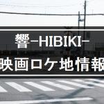 「響-HIBIKI-」映画ロケ地と撮影場所まとめ【聖地巡礼】